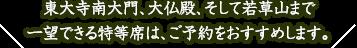 東大寺南大門、大仏殿、そして若草山まで一望できる特等席は、ご予約をおすすめします。