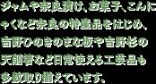 ジャムや奈良漬け、お菓子、こんにゃくなど奈良の特産品をはじめ、吉野ひのきのまな板や吉野杉の天削箸など日常使える工芸品も多数取り揃えています。