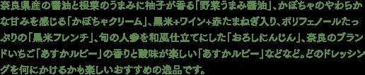 奈良県産の醤油と根菜のうまみに柚子が香る「野菜うまみ醤油」、かぼちゃのやわらかな甘みを感じる「かぼちゃクリーム」、黒米+ワイン+赤たまねぎ入り、ポリフェノールたっぷりの「黒米フレンチ」、旬の人参を和風仕立てにした「おろしにんじん」、奈良のブランドいちご「あすかルビー」の香りと酸味が楽しい「あすかルビー」などなど。どのドレッシングを何にかけるかも楽しいおすすめの逸品です。