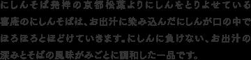 にしんそば発祥の京都松葉よりにしんをとりよせている喜庵のにしんそばは、お出汁に染み込んだにしんが口の中でほろほろとほどけていきます。にしんに負けない、お出汁の深みとそばの風味がみごとに調和した一品です。