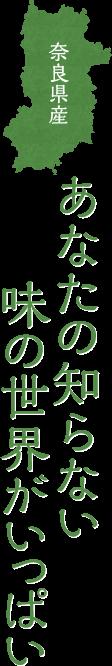 奈良県産 あなたの知らない味の世界がいっぱい