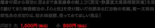 鎌倉中期から明治に至るまで皇室慶事の献上刀(国宝・静嘉堂文庫美術館所蔵)を造り続けてきた御番鍛冶の、『心と技』を受け継いだ伝統ある打刃物の老舗、菊一文珠四郎包永の爪切りは、切れ味抜群、使ってみてほしい逸品!爪切り 大 1,500円(税込)、小 850円(税込)